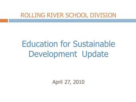 ROLLING RIVER SCHOOL DIVISION Education for Sustainable Development Update April 27, 2010.