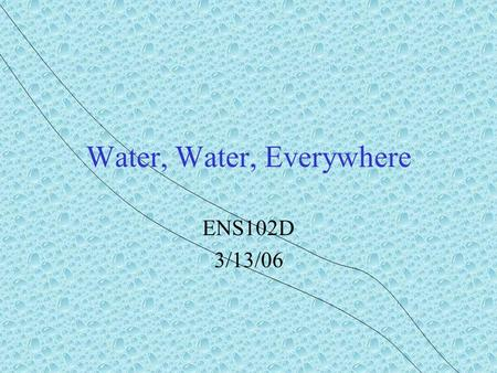 Water, Water, Everywhere ENS102D 3/13/06. Review Water supports the anthropic principle Water is geologically important Water is biologically important.