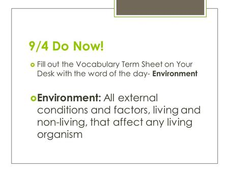 9/4 Do Now!  Fill out the Vocabulary Term Sheet on Your Desk with the word of the day- Environment  Environment: All external conditions and factors,