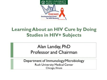 Learning About an HIV Cure by Doing Studies in HIV+ Subjects Alan Landay, PhD Professor and Chairman Department of Immunology/Microbiology Rush University.