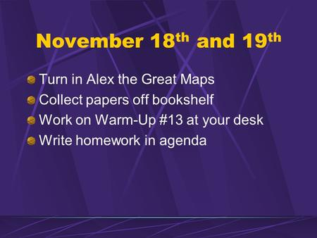 November 18 th and 19 th Turn in Alex the Great Maps Collect papers off bookshelf Work on Warm-Up #13 at your desk Write homework in agenda.