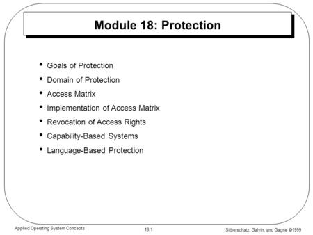 Silberschatz, Galvin, and Gagne  1999 18.1 Applied Operating System Concepts Module 18: Protection Goals of Protection Domain of Protection Access Matrix.
