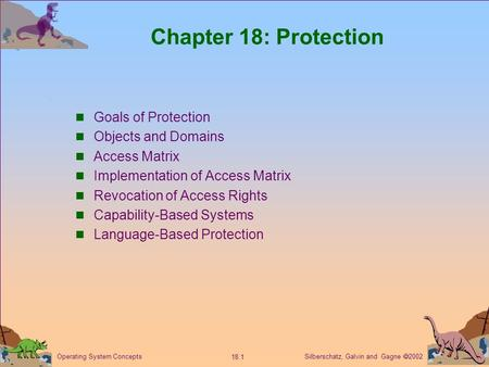 Silberschatz, Galvin and Gagne  2002 18.1 Operating System Concepts Chapter 18: Protection Goals of Protection Objects and Domains Access Matrix Implementation.