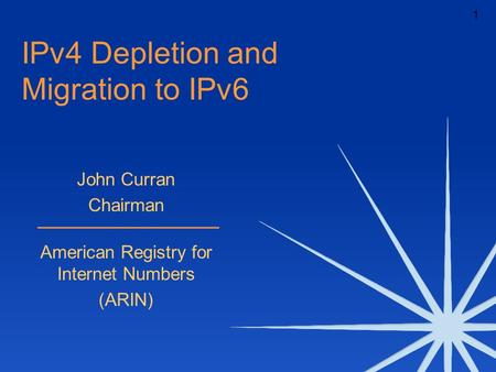 1 IPv4 Depletion and Migration to IPv6 John Curran Chairman American Registry for Internet Numbers (ARIN)
