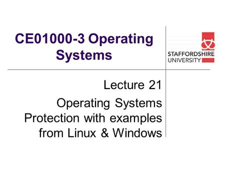 CE01000-3 Operating Systems Lecture 21 Operating Systems Protection with examples from Linux & Windows.