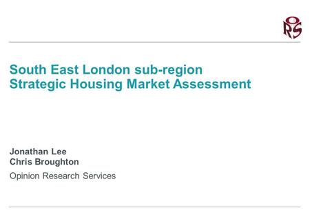 South East London sub-region Strategic Housing Market Assessment Jonathan Lee Chris Broughton Opinion Research Services.