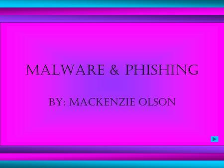 Malware & Phishing By: mackenzie olson. Internet fraudsters send out spam, pop-ups, appealing websites, and desirable downloads.