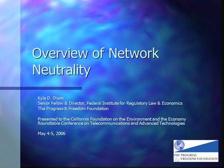 Overview of Network Neutrality Kyle D. Dixon Senior Fellow & Director, Federal Institute for Regulatory Law & Economics The Progress & Freedom Foundation.