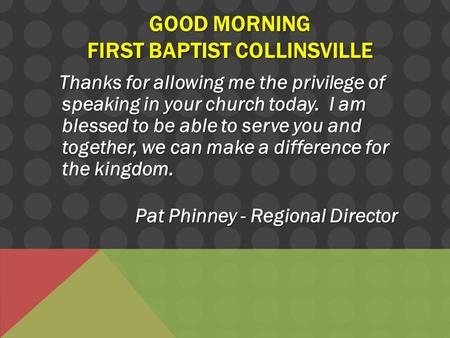 GOOD MORNING FIRST BAPTIST COLLINSVILLE Thanks for allowing me the privilege of speaking in your church today. I am blessed to be able to serve you and.