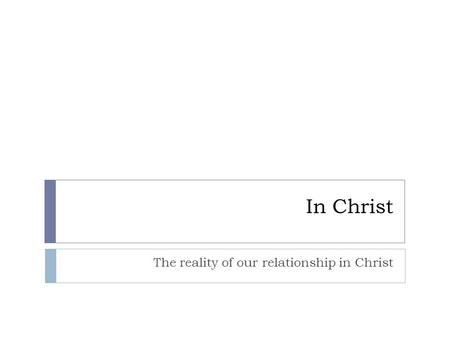 In Christ The reality of our relationship in Christ.