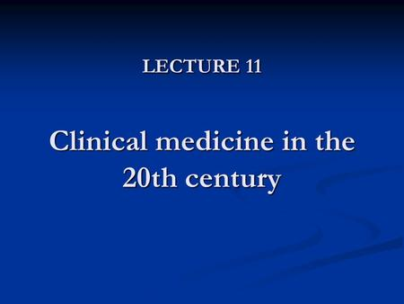 LECTURE 11 Clinical medicine in the 20th century.
