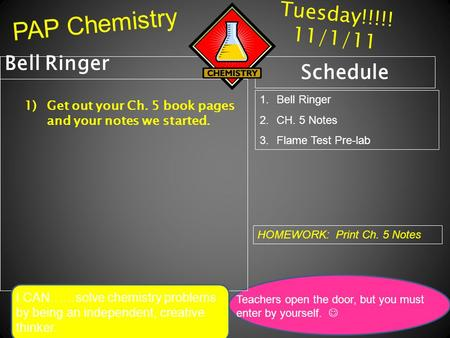 Tuesday!!!!! 11/1/11 Bell Ringer 1)Get out your Ch. 5 book pages and your notes we started. Schedule 1.Bell Ringer 2.CH. 5 Notes 3.Flame Test Pre-lab HOMEWORK: