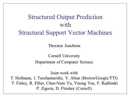 Structured Output Prediction with Structural Support Vector Machines Thorsten Joachims Cornell University Department of Computer Science Joint work with.