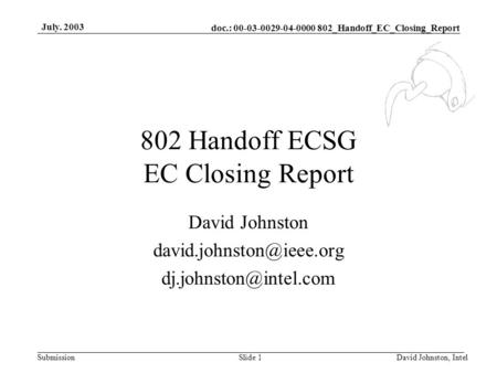 Doc.: 00-03-0029-04-0000 802_Handoff_EC_Closing_Report Submission July. 2003 David Johnston, IntelSlide 1 802 Handoff ECSG EC Closing Report David Johnston.