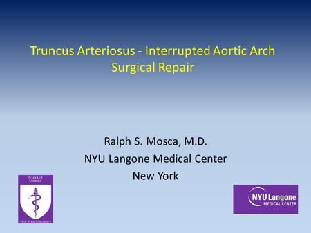 Truncus Arteriosus - Interrupted Aortic Arch Surgical Repair Ralph S. Mosca, M.D. NYU Langone Medical Center New York.