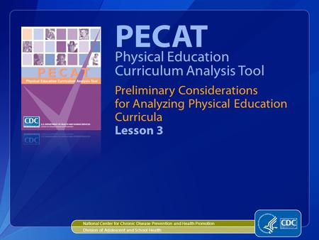 Preliminary Considerations for Analyzing Physical Education Curricula Lesson 3 PECAT Physical Education Curriculum Analysis Tool National Center for Chronic.