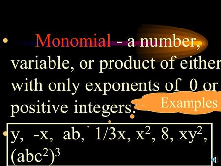 1.) Monomial - a number, variable, or product of either with only exponents of 0 or positive integers. y, -x, ab, 1/3x, x2, 8, xy2, (abc2)3 Examples.
