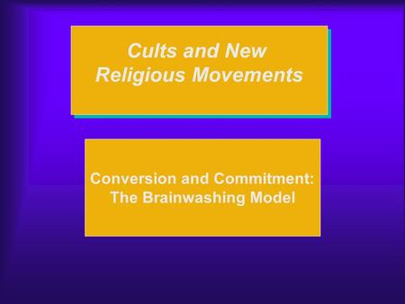 Cults and New Religious Movements Cults and New Religious Movements Conversion and Commitment: The Brainwashing Model.