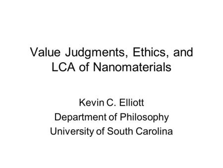 Value Judgments, Ethics, and LCA of Nanomaterials Kevin C. Elliott Department of Philosophy University of South Carolina.