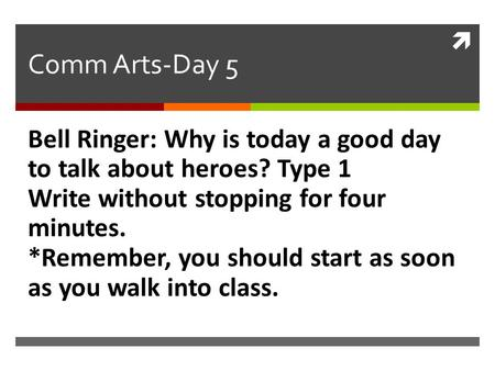  Comm Arts-Day 5 Bell Ringer: Why is today a good day to talk about heroes? Type 1 Write without stopping for four minutes. *Remember, you should start.