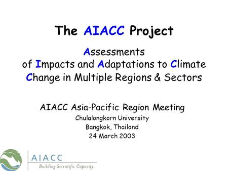 The AIACC Project Assessments of Impacts and Adaptations to Climate Change in Multiple Regions & Sectors AIACC Asia-Pacific Region Meeting Chulalongkorn.
