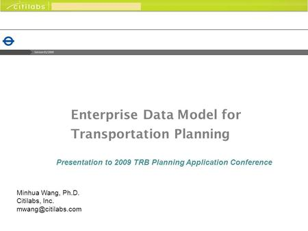 Enterprise Data Model for Transportation Planning Presentation to 2009 TRB Planning Application Conference Minhua Wang, Ph.D. Citilabs, Inc.