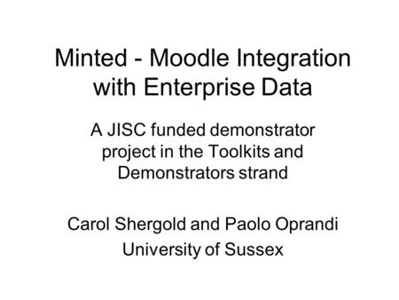 Minted - Moodle Integration with Enterprise Data A JISC funded demonstrator project in the Toolkits and Demonstrators strand Carol Shergold and Paolo Oprandi.