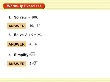 Warm-Up Exercises 2. Solve x 2 + 9 = 25. ANSWER 10, –10 ANSWER 4, –4 1. Solve x 2 = 100. ANSWER 2 5 3. Simplify 20.