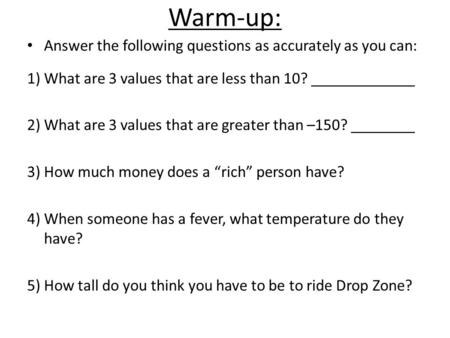 Warm-up: Answer the following questions as accurately as you can: 1) What are 3 values that are less than 10? _____________ 2) What are 3 values that are.