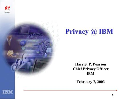 G:\99Q3\9220\PD\AJD2.PPT 1 Harriet P. Pearson Chief Privacy Officer IBM February 7, 2003 IBM.