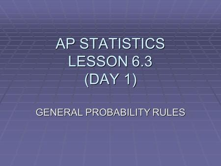 AP STATISTICS LESSON 6.3 (DAY 1) GENERAL PROBABILITY RULES.