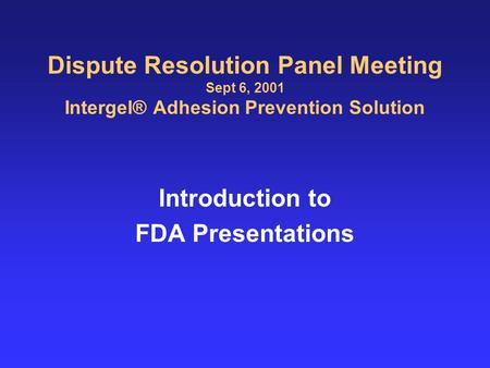 Dispute Resolution Panel Meeting Sept 6, 2001 Intergel® Adhesion Prevention Solution Introduction to FDA Presentations.