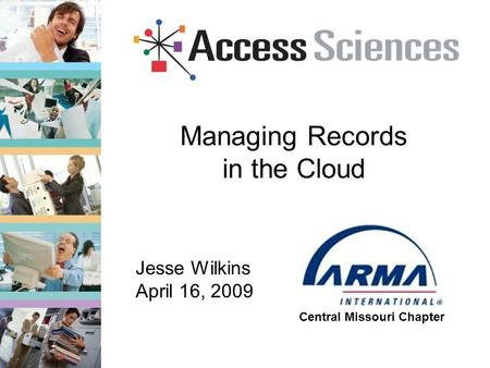 Managing Records in the Cloud Central Missouri Chapter Jesse Wilkins April 16, 2009.