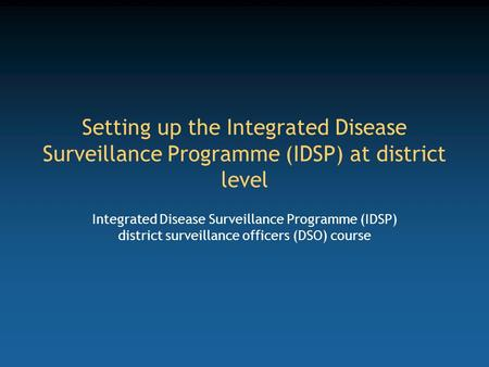 Setting up the Integrated Disease Surveillance Programme (IDSP) at district level Integrated Disease Surveillance Programme (IDSP) district surveillance.