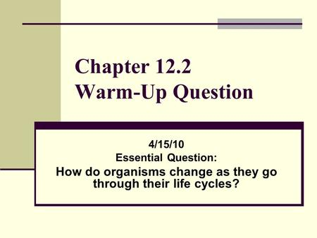 Chapter 12.2 Warm-Up Question 4/15/10 Essential Question: How do organisms change as they go through their life cycles?