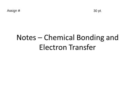 Notes – Chemical Bonding and Electron Transfer Assign # 30 pt.
