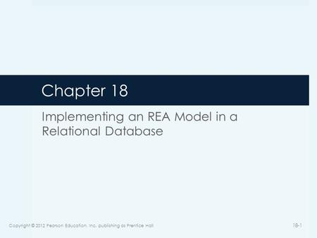 Chapter 18 Implementing an REA Model in a Relational Database Copyright © 2012 Pearson Education, Inc. publishing as Prentice Hall 18-1.