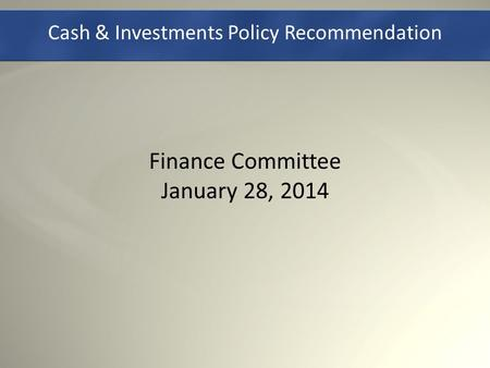 Cash & Investments Policy Recommendation Finance Committee January 28, 2014.