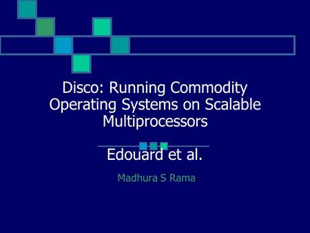 Disco: Running Commodity Operating Systems on Scalable Multiprocessors Edouard et al. Madhura S Rama.