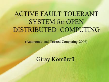 1 ACTIVE FAULT TOLERANT SYSTEM for OPEN DISTRIBUTED COMPUTING (Autonomic and Trusted Computing 2006) Giray Kömürcü.
