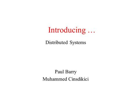 Introducing … Distributed Systems Paul Barry Muhammed Cinsdikici.