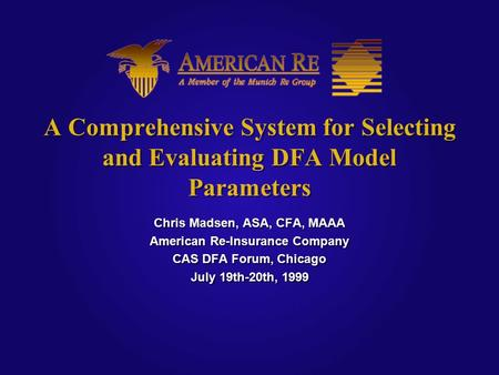 A Comprehensive System for Selecting and Evaluating DFA Model Parameters Chris Madsen, ASA, CFA, MAAA American Re-Insurance Company CAS DFA Forum, Chicago.