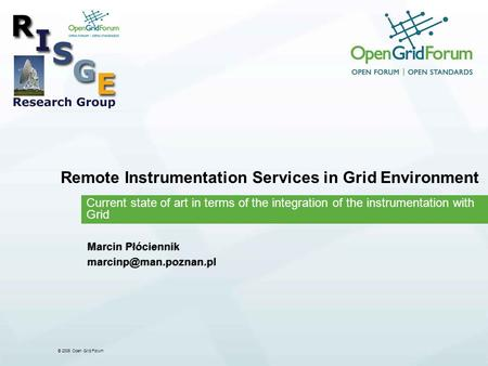 © 2006 Open Grid Forum Remote Instrumentation Services in Grid Environment Current state of art in terms of the integration of the instrumentation with.