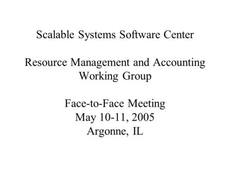 Scalable Systems Software Center Resource Management and Accounting Working Group Face-to-Face Meeting May 10-11, 2005 Argonne, IL.