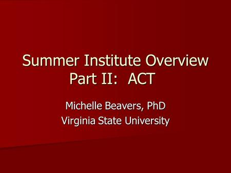 Summer Institute Overview Part II: ACT Michelle Beavers, PhD Virginia State University.