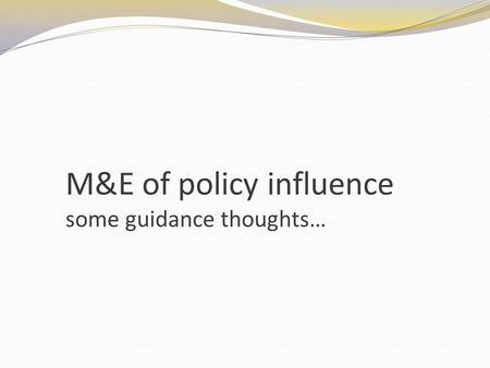 M&E of policy influence some guidance thoughts…. Elements of a monitoring frame.. Policy objective and theory of change Indicators Data collection tools.