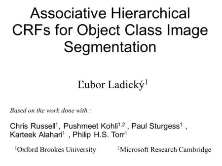 Associative Hierarchical CRFs for Object Class Image Segmentation Ľubor Ladický 1 1 Oxford Brookes University 2 Microsoft Research Cambridge Based on the.