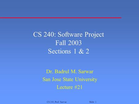 CS 240, Prof. Sarwar Slide 1 CS 240: Software Project Fall 2003 Sections 1 & 2 Dr. Badrul M. Sarwar San Jose State University Lecture #21.