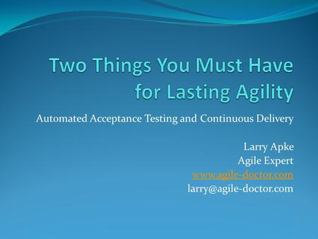 Automated Acceptance Testing and Continuous Delivery Larry Apke Agile Expert