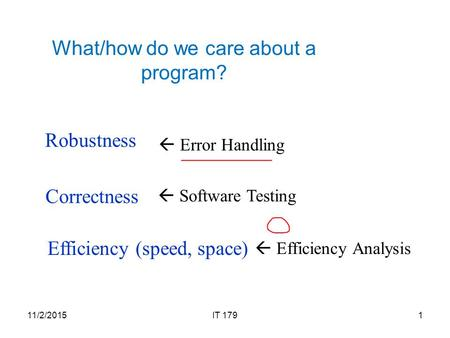 What/how do we care about a program? Robustness Correctness Efficiency (speed, space) 11/2/20151IT 179  Software Testing  Error Handling  Efficiency.